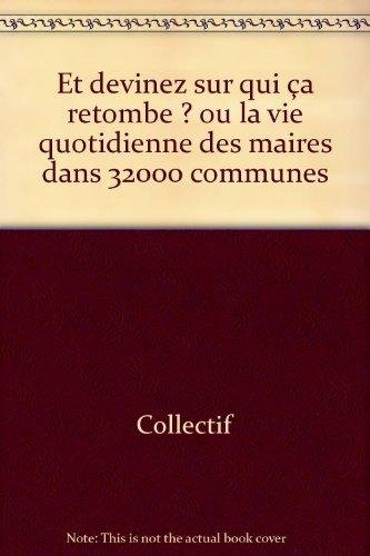 Et devinez sur qui ça retombe ? ou la vie quotidienne des maires dans 32000 communes par Collectif