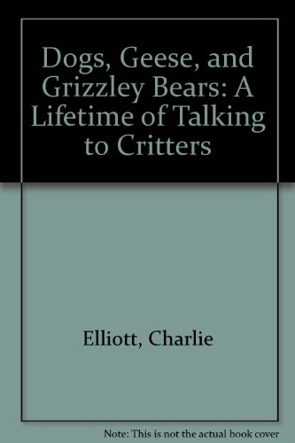 Dogs, Geese, and Grizzley Bears: A Lifetime of Talking to Critters