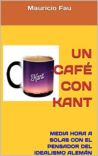 UN CAFÉ CON KANT: MEDIA HORA A SOLAS CON EL PENSADOR DEL IDEALISMO ALEMÁN (UN CAFÉ CON... Nº nº 21) por Mauricio Fau