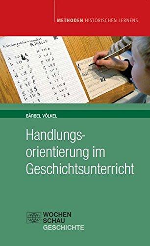 Handlungsorientierung im Geschichtsunterricht: aktualisierte Auflage 2012 (Methoden Historischen Lernens)