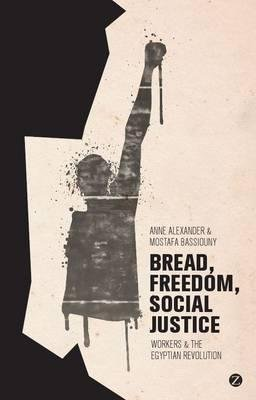 bread-freedom-social-justice-workers-and-the-egyptian-revolution-by-anne-alexander-published-novembe