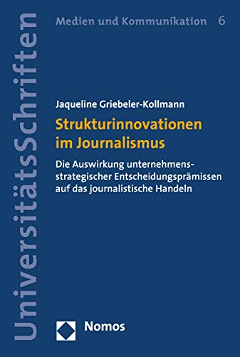 Strukturinnovationen im Journalismus: Die Auswirkung unternehmensstrategischer Entscheidungsprämissen auf das journalistische Handeln (Nomos Universitätsschriften - Medien und Kommunikation 6)