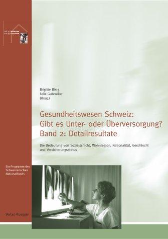 Gesundheitswesen Schweiz: Gibt es Unter- oder Überversorgung?: Die Bedeutung von Sozialschicht, Wohnregion, Nationalität, Geschlecht und Versicherungsstatus. Band 2: Detailresultate