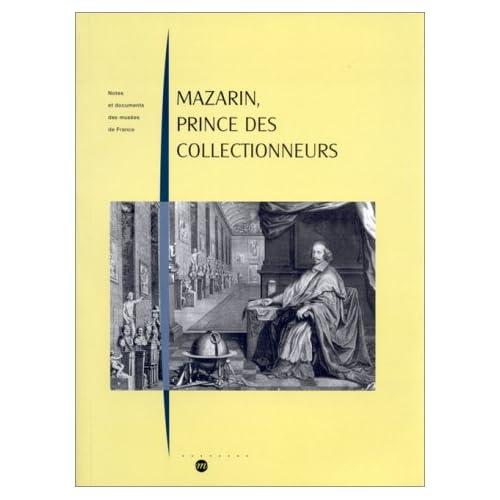 Mazarin, prince des collectionneurs: Les collections et l'ameublement du Cardinal Mazarin (1602-1661) : histoire et analyse