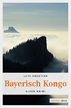 Bayerisch Kongo (Alpen Krimi) (German Edition) by [Kreutzer, Lutz]