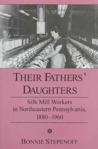 Their Fathers' Daughters: Silk Mill Workers in Northeastern Pennsylvania, 1880-1960 (Mills American Silk)