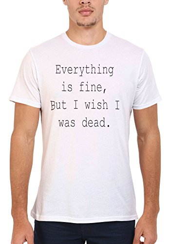 Everything is Fine But I Wish I Was Dead Funny Men Women Damen Herren Unisex Top T Shirt .Weiß