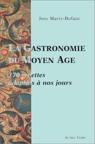 La gastronomie du Moyen Age : 170 recettes adaptées à nos jours par Josy Marty-Dufaut