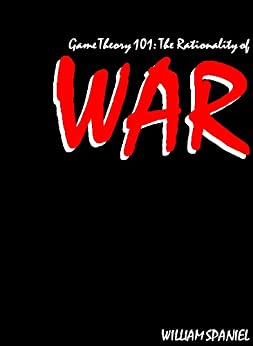 Game Theory 101: The Rationality of War (English Edition) par [Spaniel, William]