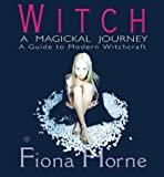 Witch: A Magickal Journey - A Guide to Modern Witchcraft