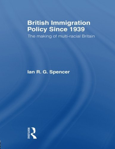 British Immigration Policy Since 1939: The Making of Multi-Racial Britain: Written by Ian R.G. Spencer, 1997 Edition, Publisher: Routledge [Paperback]