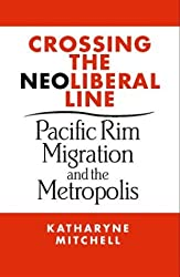 Crossing the Neoliberal Line: Pacific Rim Migration and the Metropolis (Place, Culture, & Politics)