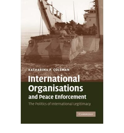 { [ INTERNATIONAL ORGANISATIONS AND PEACE ENFORCEMENT: THE POLITICS OF INTERNATIONAL LEGITIMACY ] } By Coleman, Katharina P (Author) Apr-01-2007 [ Hardcover ]