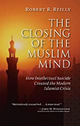 The Closing of the Muslim Mind: How Intellectual Suicide Created the Modern Islamist Crisis by Robert R. Reilly (2011-04-04)