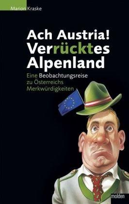Ach, Austria - verrücktes Alpenland: Eine Beobachtungsreise zu Österreichs Merkwürdigkeiten