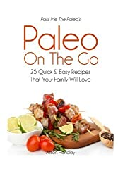 Pass Me The Paleo's Paleo On The Go: 25 Quick and Easy Recipes That Your Family Will Love! by Alison Handley (2014-11-10)