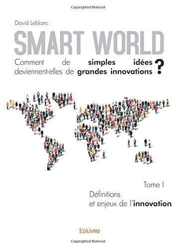Smart World Comment de simples idées deviennent-elles de grandes innovations ? - Tome I par David Leblanc