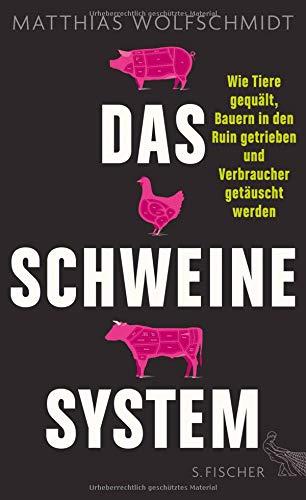 Das Schweinesystem: Wie Tiere gequält, Bauern in den Ruin getrieben und Verbraucher getäuscht werden