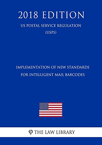 Implementation of New Standards for Intelligent Mail Barcodes (US Postal Service Regulation) (USPS) (2018 Edition)