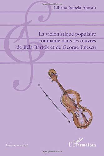 La violonistique populaire roumaine dans les oeuvres de Béla Bartok et de George Enescu par Liliana-Isabela Apostu