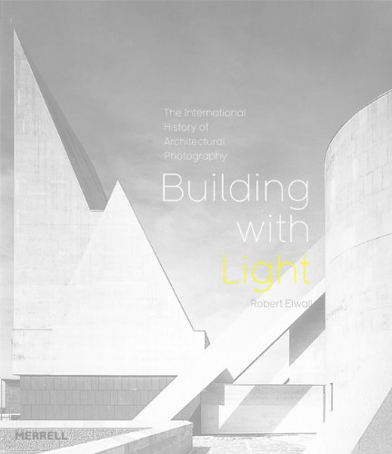 Building With Light: An International History of Architectural Photography