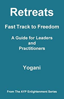 Retreats - Fast Track to Freedom - A Guide for Leaders and Practitioners (AYP Enlightenment Series Book 10) (English Edition) di [Yogani]