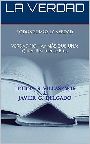LA VERDAD: TODOS SOMOS LA VERDAD - VERDAD NO HAY MÁS QUE UNA: Quien Realmente Eres (Recuerda Quien Eres nº 1) (Spanish Edition)