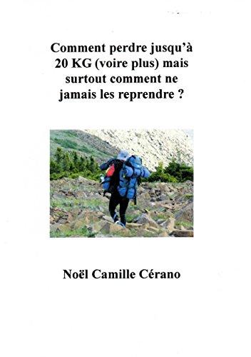 Comment perdre jusqu'à 20 KG (voire plus) mais surtout comment ne jamais les reprendre ? par Noël Camille Cérano