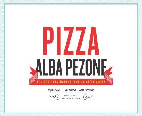 Pizza: Recipes from the Finest Pizza Chefs in Naples by Alba Pezone (2013) Hardcover