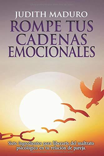 Rompe tus cadenas emocionales: Dar el primer paso puede cambiar tu vida. Superación personal del maltrato psicológico. por Judith Maduro