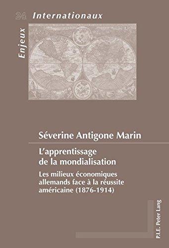 L'apprentissage De La Mondialisation: Les Milieux Économiques Allemands Face À La Réussite Américaine (1876-1914) par Severine Antigone Marin