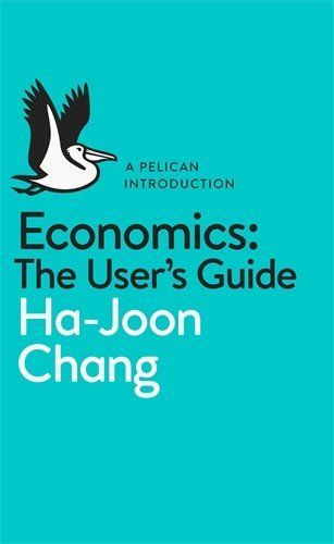 [(Economics: The User's Guide: A Pelican Introduction)] [ By (author) Ha-Joon Chang ] [May, 2014]