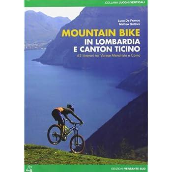 Mountain Bike In Lombardia E Canton Ticino. 62 Itinerari Fra Varese Mendrisio E Como. Ediz. Illustrata