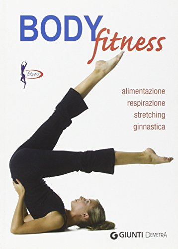 Body fitness. Alimentazione, respirazione, stretching, ginnastica. Ediz. illustrata