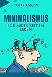 Minimalismus: Für mehr Zeit im Leben! Der perfekte Ratgeber für ein gelassenes Leben mit weniger Dingen als man denkt zu brauchen