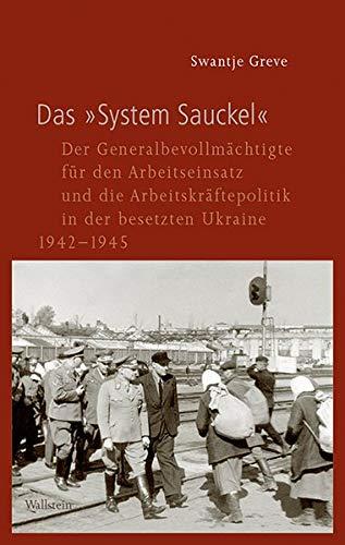 Das »System Sauckel«: Der Generalbevollmächtigte für den Arbeitseinsatz und die Arbeitskräftepolitik in der besetzten Ukraine 1942-1945 (Geschichte ... im Nationalsozialismus)