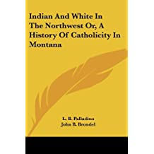 Indian and White in the Northwest, or a History of Catholicity in Montana