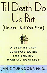 Till Death Do Us Part (Unless I Kill You First): A Step-by-Step Guide for Resolving Marital Conflict