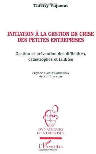 Initiation à la gestion de crise des petites entreprises: Gestion et prévention des difficultés, catastrophes et faillites par Thierry Viquerat