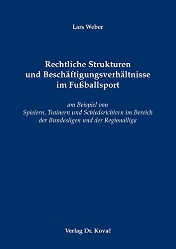 Rechtliche Strukturen und Beschäftigungsverhältnisse im Fußballsport: am Beispiel von Spielern, Trainern und Schiedsrichtern im Bereich der ... (Sportrecht in Forschung und Praxis)