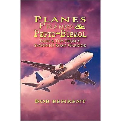 planes-pranks-and-pepto-bismol-tales-tips-from-a-seasoned-road-warrior-by-authorbehrent-bobplanes-pr