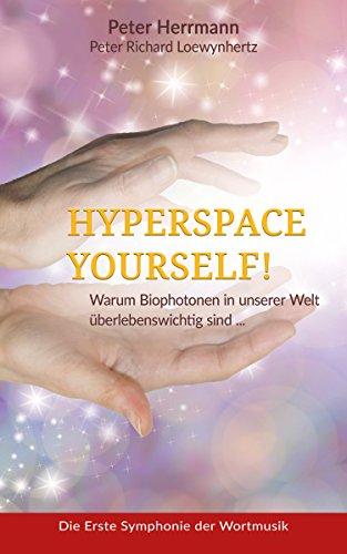 HYPERSPACE YOURSELF!: Warum Biophotonen in unserer Welt überlebenswichtig sind ...