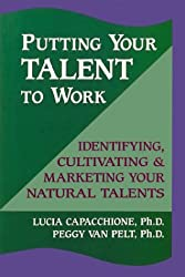 Putting Your Talent to Work: Identifying, Cultivating and Marketing Your Natural Talents