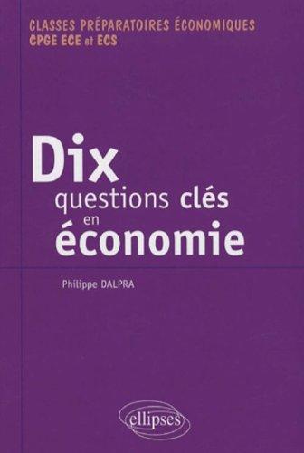 Dix questions clés en économie et leurs solutions mathématiques : Classes préparatoires économiques CPGE ECE et ECS par Philippe Dalpra