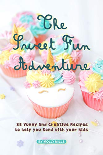 The Sweet Fun Adventure: 35 Yummy and Creative Recipes to Help You Bond with Your Kids