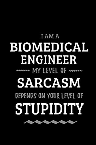 Biomedical Engineer - My Level of Sarcasm Depends On Your Level of Stupidity: Blank Lined Funny Biomedical Engineering Journal Notebook Diary as a ... Gift for friends, coworkers and family.