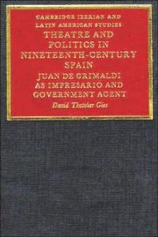 Theatre and Politics in Nineteenth-Century Spain Hardback: Juan De Grimaldi as Impresario and Government Agent (Cambridge Iberian and Latin American Studies)
