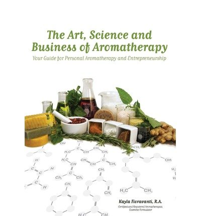 The Art, Science and Business of Aromatherapy: Your Guide for Personal Aromatherapy and Entrepreneurship by Fioravanti, Kayla (2011) Paperback