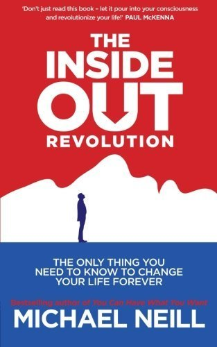 The Inside-Out Revolution: The Only Thing You Need to Know to Change Your Life Forever by Neill. Michael ( 2013 ) Paperback