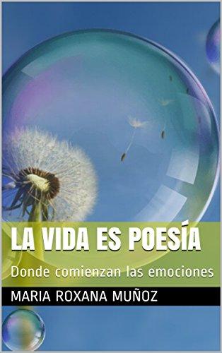 La vida es poesía: Donde comienzan las emociones por Maria Roxana Muñoz